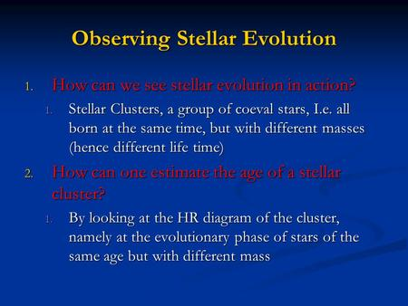 Observing Stellar Evolution 1. How can we see stellar evolution in action? 1. Stellar Clusters, a group of coeval stars, I.e. all born at the same time,