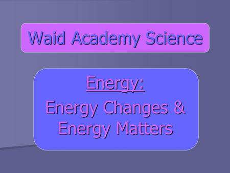 Waid Academy Science Energy: Energy Changes & Energy Matters.
