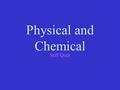 Physical and Chemical Self Quiz. Physical or Chemical Property? Mg reacts with O 2 chemical.