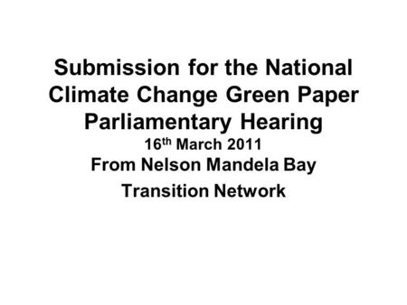 Submission for the National Climate Change Green Paper Parliamentary Hearing 16 th March 2011 From Nelson Mandela Bay Transition Network.