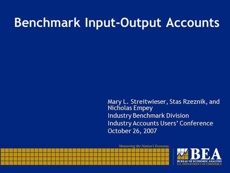 Benchmark Input-Output Accounts Mary L. Streitwieser, Stas Rzeznik, and Nicholas Empey Industry Benchmark Division Industry Accounts Users' Conference.