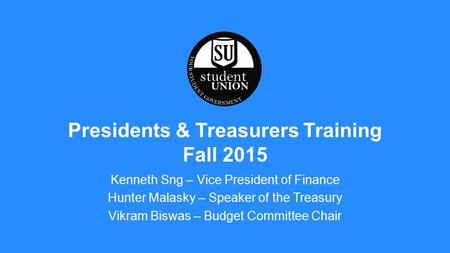Kenneth Sng – Vice President of Finance Hunter Malasky – Speaker of the Treasury Vikram Biswas – Budget Committee Chair Presidents & Treasurers Training.