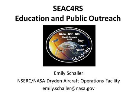 SEAC4RS Education and Public Outreach Emily Schaller NSERC/NASA Dryden Aircraft Operations Facility
