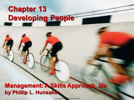 12-1 Copyright © 2005 Prentice-Hall Chapter 13 Developing People Management: A Skills Approach, 2/e by Phillip L. Hunsaker Copyright © 2005 Prentice-Hall.