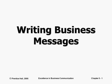 © Prentice Hall, 2005 Excellence in Business CommunicationChapter 5 - 1 Writing Business Messages.