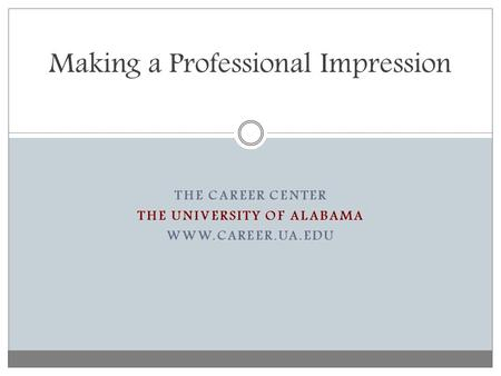 THE CAREER CENTER THE UNIVERSITY OF ALABAMA WWW.CAREER.UA.EDU Making a Professional Impression.