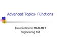 Advanced Topics- Functions Introduction to MATLAB 7 Engineering 161.