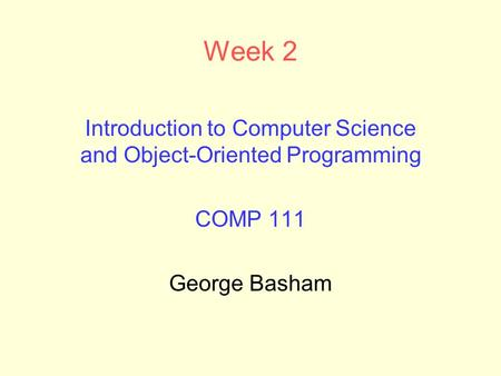 Week 2 Introduction to Computer Science and Object-Oriented Programming COMP 111 George Basham.