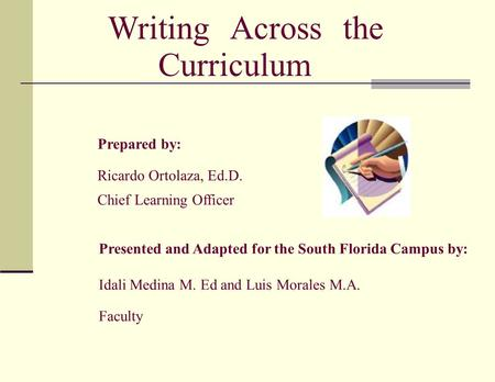 Writing Across the Curriculum Prepared by: Ricardo Ortolaza, Ed.D. Chief Learning Officer Presented and Adapted for the South Florida Campus by: Idali.