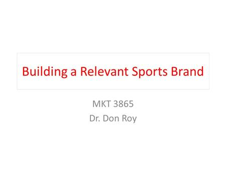 Building a Relevant Sports Brand MKT 3865 Dr. Don Roy.