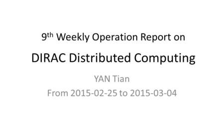 9 th Weekly Operation Report on DIRAC Distributed Computing YAN Tian From 2015-02-25 to 2015-03-04.