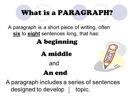What is a PARAGRAPH? A paragraph is a short piece of writing, often six to eight sentences long, that has: A beginning A middle An end and A paragraph.