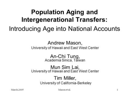 March 2005Mason et al.1 Population Aging and Intergenerational Transfers: Introducing Age into National Accounts Andrew Mason, University of Hawaii and.