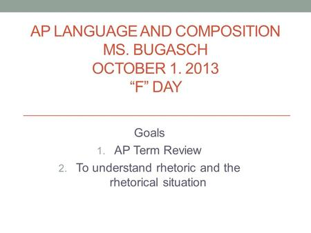 "AP LANGUAGE AND COMPOSITION MS. BUGASCH OCTOBER 1. 2013 ""F"" DAY Goals 1. AP Term Review 2. To understand rhetoric and the rhetorical situation."