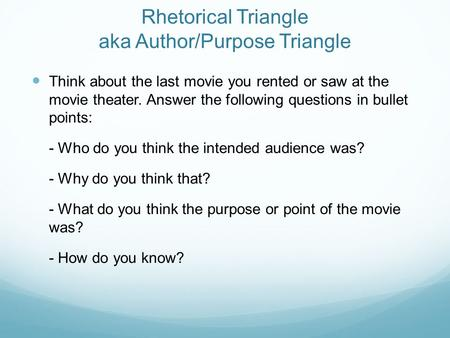Rhetorical Triangle aka Author/Purpose Triangle Think about the last movie you rented or saw at the movie theater. Answer the following questions in bullet.