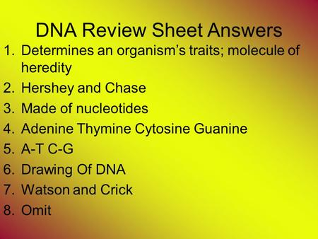 DNA Review Sheet Answers 1.Determines an organism's traits; molecule of heredity 2.Hershey and Chase 3.Made of nucleotides 4.Adenine Thymine Cytosine Guanine.