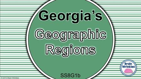 © 2015 Brain Wrinkles SS8G1b. Standards SS8G1 The student will describe Georgia with regard to physical features and location. b. Describe the five geographic.