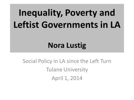 Inequality, Poverty and Leftist Governments in LA Nora Lustig Social Policy in LA since the Left Turn Tulane University April 1, 2014.