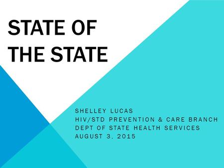 STATE OF THE STATE SHELLEY LUCAS HIV/STD PREVENTION & CARE BRANCH DEPT OF STATE HEALTH SERVICES AUGUST 3, 2015.