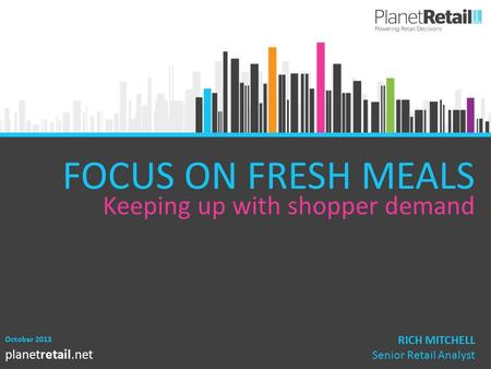 1 planetretail.net FOCUS ON FRESH MEALS Keeping up with shopper demand October 2013 RICH MITCHELL Senior Retail Analyst.