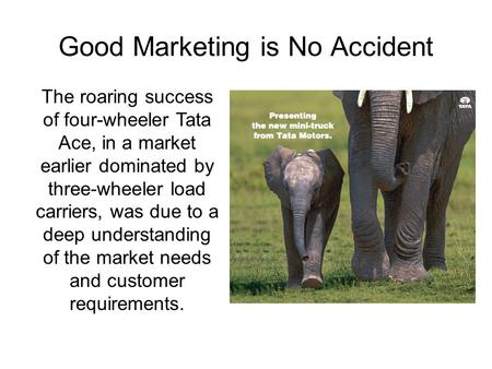 Good Marketing is No Accident The roaring success of four-wheeler Tata Ace, in a market earlier dominated by three-wheeler load carriers, was due to a.