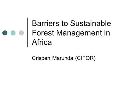 Barriers to Sustainable Forest Management in Africa Crispen Marunda (CIFOR)