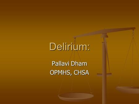 "Delirium: Pallavi Dham OPMHS, CHSA. Nurse pages duty doctor: Nurse pages duty doctor: ""..Mr. Smith pulled out his NG tube and can't seem to sit still."