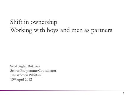 1 Shift in ownership Working with boys and men as partners Syed Saghir Bukhari- Senior Programme Coordinator UN Women Pakistan 13 th April 2012.