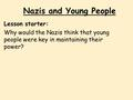 Nazis and Young People Lesson starter: Why would the Nazis think that young people were key in maintaining their power?