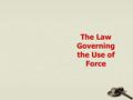 The Law Governing the Use of Force. The Use of Force The use of force on another is unlawful unless it is justified Justification requires a showing that.
