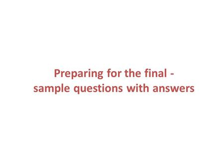 Preparing for the final - sample questions with answers.