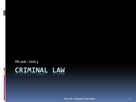 PA 106 -- Kaplan University1 PA 106 – Unit 3. Civil and Criminal Law Major differences: PA 106 -- Kaplan University2 Civil (Tort)Criminal Preponderance.