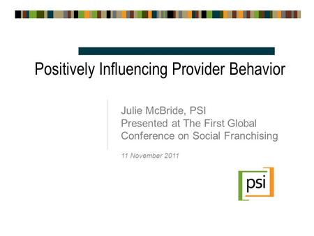 Positively Influencing Provider Behavior Julie McBride, PSI Presented at The First Global Conference on Social Franchising 11 November 2011.