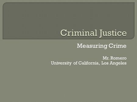 Measuring Crime Mr. Romero University of California, Los Angeles.