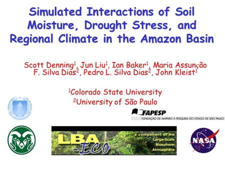 Simulated Interactions of Soil Moisture, Drought Stress, and Regional Climate in the Amazon Basin Scott Denning 1, Jun Liu 1, Ian Baker 1, Maria Assun.