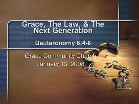 Grace, The Law, & The Next Generation Deuteronomy 6:4-8 Grace Community Church January 13, 2008.