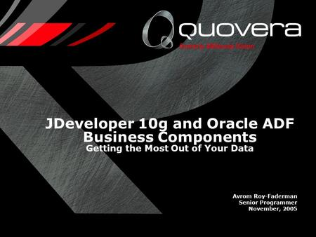 JDeveloper 10g and Oracle ADF Business Components Getting the Most Out of Your Data Avrom Roy-Faderman Senior Programmer November, 2005.