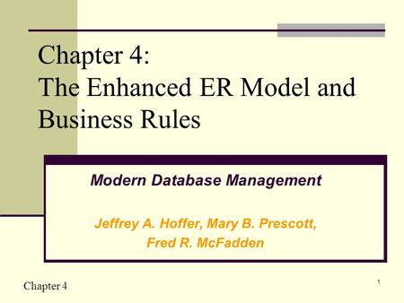 Chapter 4 1 Chapter 4: The Enhanced ER Model and Business Rules Modern Database Management Jeffrey A. Hoffer, Mary B. Prescott, Fred R. McFadden.