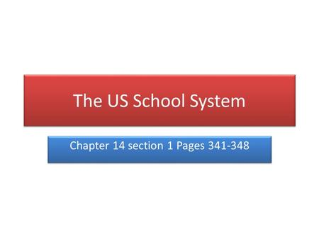 The US School System Chapter 14 section 1 Pages 341-348.