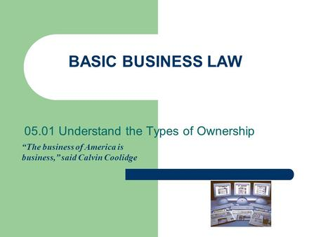 "BASIC BUSINESS LAW 05.01 Understand the Types of Ownership ""The business of America is business,"" said Calvin Coolidge."
