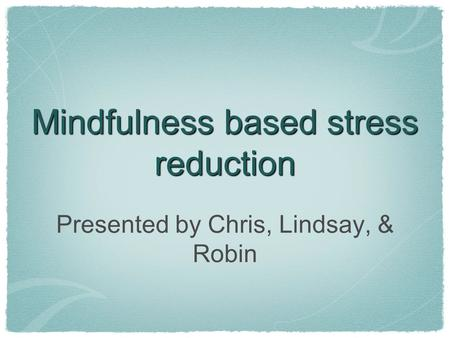 Mindfulness based stress reduction Presented by Chris, Lindsay, & Robin.