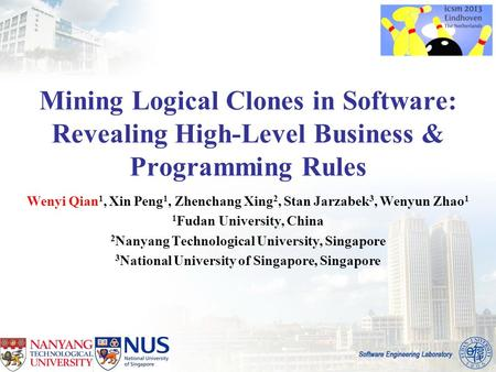 Mining Logical Clones in Software: Revealing High-Level Business & Programming Rules Wenyi Qian 1, Xin Peng 1, Zhenchang Xing 2, Stan Jarzabek 3, Wenyun.
