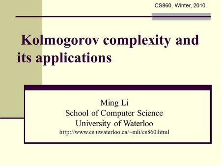 Kolmogorov complexity and its applications Ming Li School of Computer Science University of Waterloo  CS860,