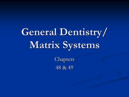 General Dentistry/ Matrix Systems Chapters 48 & 49.