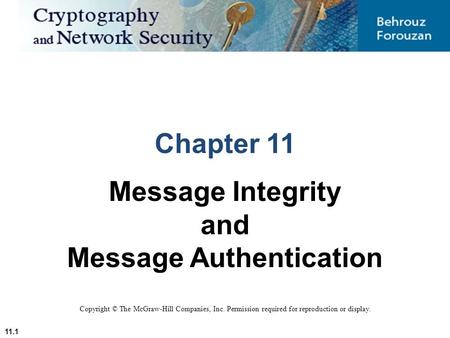 11.1 Copyright © The McGraw-Hill Companies, Inc. Permission required for reproduction or display. Chapter 11 Message Integrity and Message Authentication.