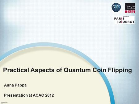 Practical Aspects of Quantum Coin Flipping Anna Pappa Presentation at ACAC 2012.