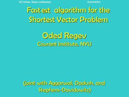 Fast algorithm for the Shortest Vector Problem er (joint with Aggarwal, Dadush, and Stephens-Davidowitz) Oded Regev Courant Institute, NYU UC Irvine, Sloan.