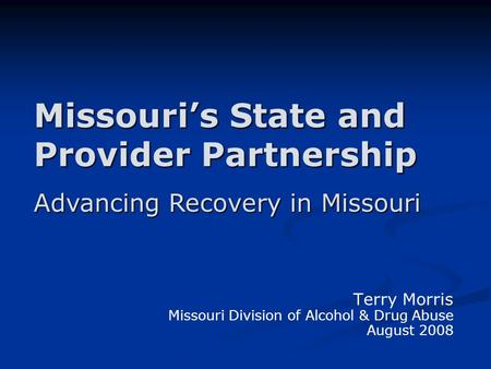 Missouri's State and Provider Partnership Terry Morris Missouri Division of Alcohol & Drug Abuse August 2008 Advancing Recovery in Missouri.