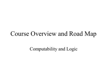 Course Overview and Road Map Computability and Logic.