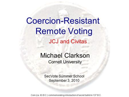 Coercion-Resistant Remote Voting Michael Clarkson Cornell University Coin (ca. 63 B.C.) commemorating introduction of secret ballot in 137 B.C. SecVote.